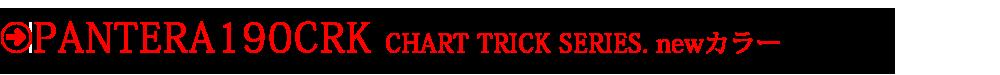 「PANTERA190CRK」CHART TRICK SERIES. newカラー